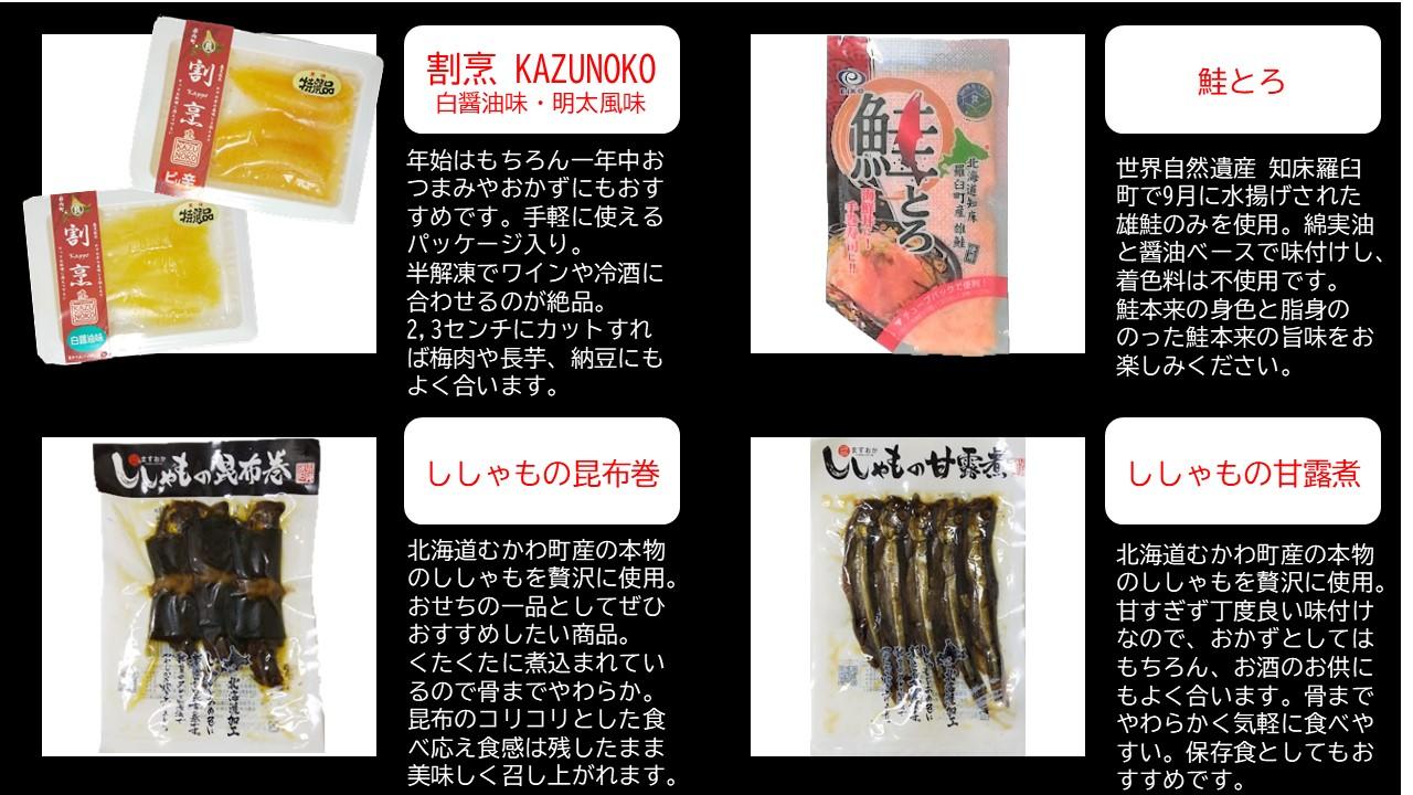 割烹 KAZUNOKO 白醤油味・明太風味 年始はもちろん一年中おつまみやおかずにもおすすめです。手軽に使えるパッケージ入り。 半解凍でワインや冷酒に合わせるのが絶品。 2,3センチにカットすれば梅肉や長芋、納豆にもよく合います。鮭とろ 世界自然遺産 知床羅臼町で9月に水揚げされた雄鮭のみを使用。綿実油と醤油ベースで味付けし、着色料は不使用です。 鮭本来の身色と脂身ののった鮭本来の旨味をお楽しみください。ししゃもの昆布巻  北海道むかわ町産の本物のししゃもを贅沢に使用。 おせちの一品としてぜひおすすめしたい商品。 くたくたに煮込まれているので骨までやわらか。 昆布のコリコリとした食べ応え食感は残したまま美味しく召し上がれます。ししゃもの甘露煮  北海道むかわ町産の本物のししゃもを贅沢に使用。 甘すぎず丁度良い味付けなので、おかずとしてはもちろん、お酒のお供にもよく合います。骨までやわらかく気軽に食べやすい。保存食としてもおすすめです。